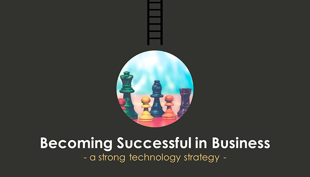 Becoming Successful in Business - A Strong Technology Strategy